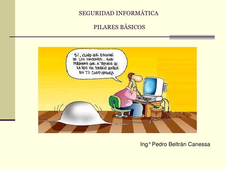 SEGURIDAD INFORMÁTICA   PILARES BÁSICOS                Ing° Pedro Beltrán Canessa