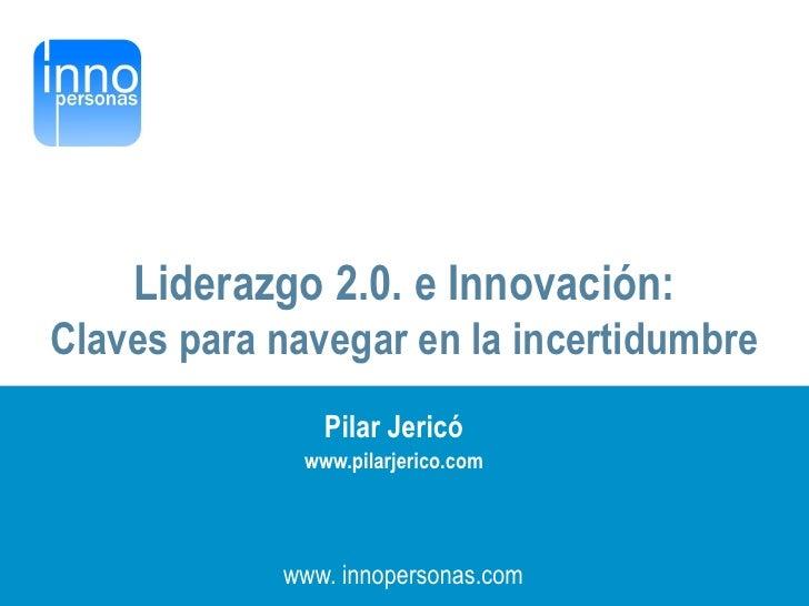 Liderazgo 2.0. e Innovación: Claves para navegar en la incertidumbre                 Pilar Jericó               www.pilarj...