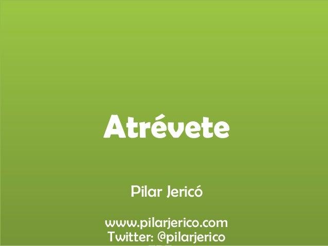 Atrévete Pilar Jericó www.pilarjerico.com Twitter: @pilarjerico
