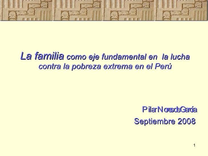 La familia   como eje fundamental en  la lucha contra la pobreza extrema en el Perú <ul><li>Pilar Nores de García </li></u...