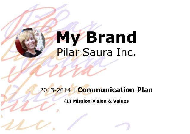 My Brand Pilar Saura Inc. 2013-2014 | Communication Plan (1) Mission,Vision & Values