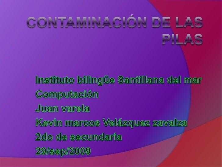 Contaminación de las pilas<br />Instituto bilingüe Santillana del mar<br />Computación <br />Juan varela<br />Kevin marcos...