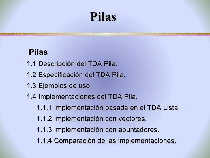 Pilas <ul><li>Pilas </li></ul><ul><li>1.1  Descripción del TDA Pila. </li></ul><ul><li>1.2  Especificación del TDA Pila. <...