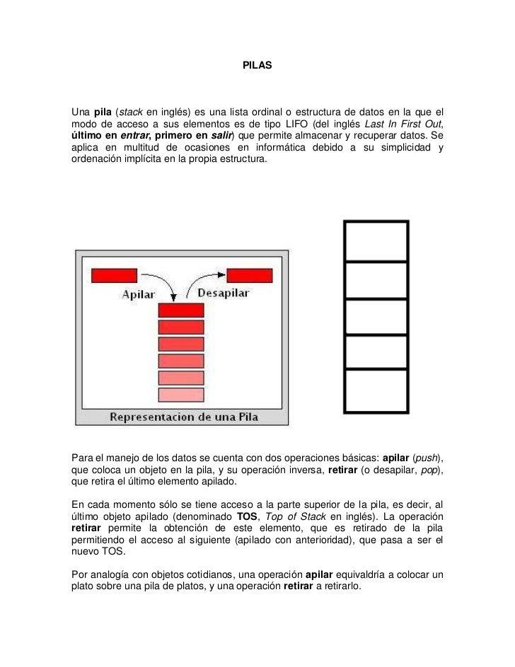 PILASUna pila (stack en inglés) es una lista ordinal o estructura de datos en la que elmodo de acceso a sus elementos es d...