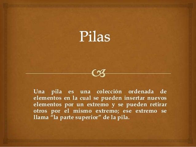 Una pila es una colección ordenada deelementos en la cual se pueden insertar nuevoselementos por un extremo y se pueden re...