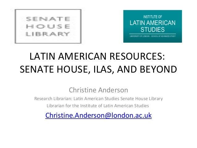 LATIN AMERICAN RESOURCES: SENATE HOUSE, ILAS, AND BEYOND Christine Anderson Research Librarian: Latin American Studies Sen...