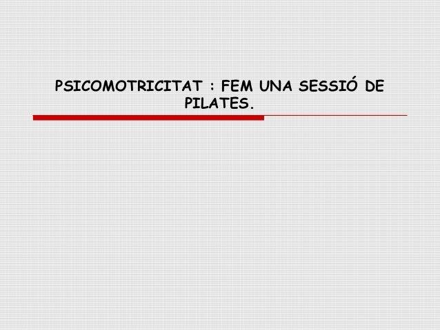 PSICOMOTRICITAT : FEM UNA SESSIÓ DE             PILATES.