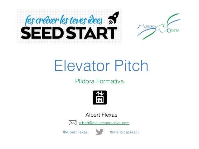 Elevator Pitch Píldora Formativa Albert Flexas @mallorcacreativ@AlbertFlexas albert@mallorcacreativa.com