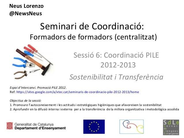 Seminari de Coordinació:Formadors de formadors (centralitzat)Sessió 6: Coordinació PILE2012-2013Sostenibilitat i Transferè...