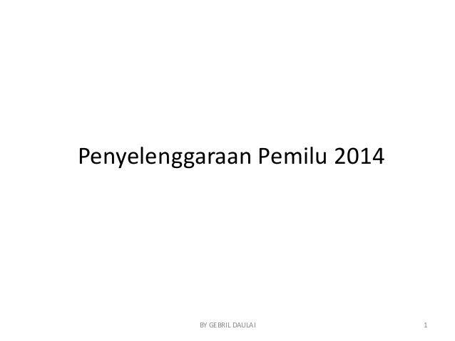Penyelenggaraan Pemilu 2014  BY GEBRIL DAULAI  1