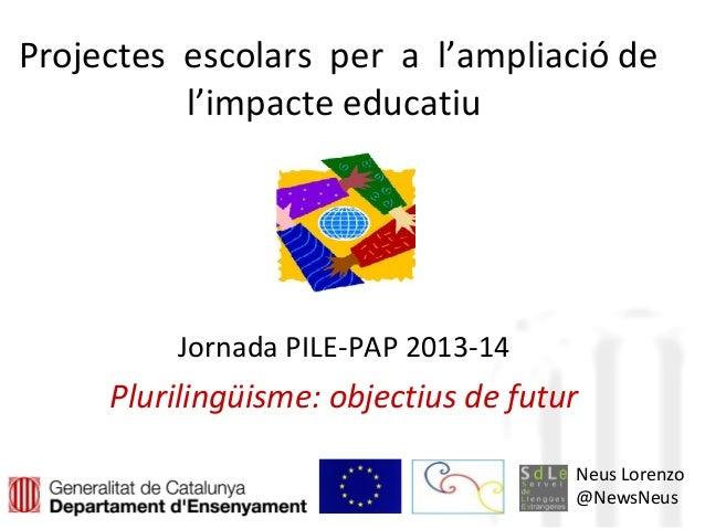 Projectes escolars per a l'ampliació de l'impacte educatiu Jornada PILE-PAP 2013-14 Plurilingüisme: objectius de futur Neu...