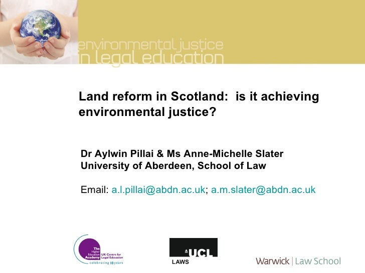 Land reform in Scotland:  is it achieving environmental justice? Dr Aylwin Pillai & Ms Anne-Michelle Slater University of ...