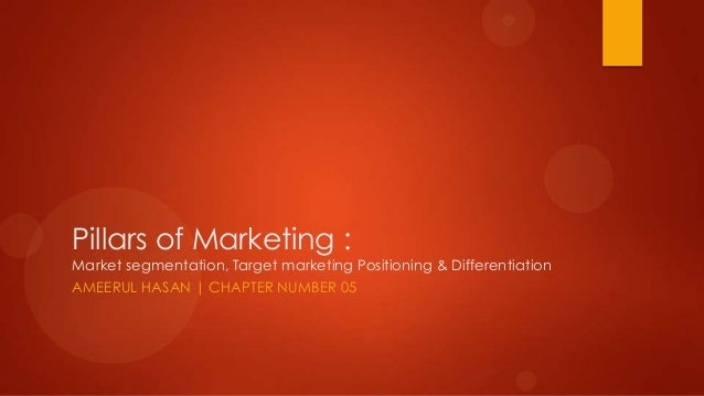 Pillars of Marketing :Market segmentation, Target marketing Positioning & DifferentiationAMEERUL HASAN | CHAPTER NUMBER 05
