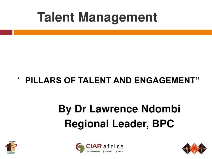"""Talent Management<br />'PILLARS OF TALENT AND ENGAGEMENT""""<br />By Dr Lawrence Ndombi<br />Regional Leader, BPC<br />"""