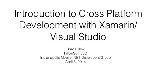 Introduction to Cross Platform Development with Xamarin/ Visual Studio Brad Pillow PillowSoft LLC Indianapolis Mobile .NET...