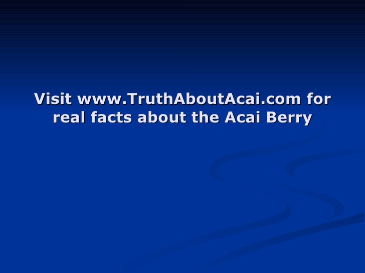 Visit www.TruthAboutAcai.com for real facts about the Acai Berry