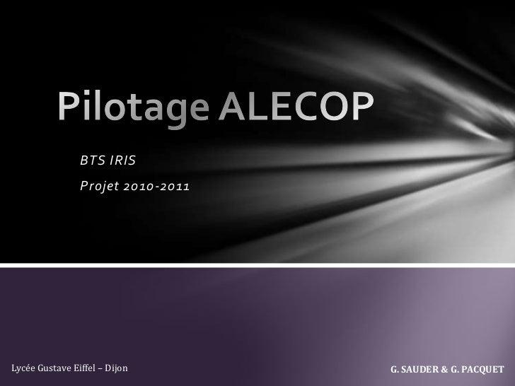 Pilotage ALECOP<br />BTS IRIS<br />Projet 2010-2011<br />G. SAUDER & G. PACQUET<br />Lycée Gustave Eiffel – Dijon<br />