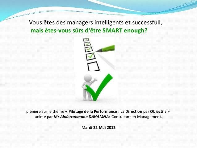 Vous êtes des managers intelligents et successfull,mais êtes-vous sûrs dêtre SMART enough?plénière sur le thème « Pilotage...