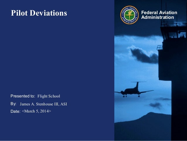 Presented to: By: Date: Federal Aviation Administration Pilot Deviations Flight School James A. Stenhouse III, ASI <March ...