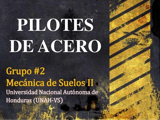 PILOTES DE ACERO Grupo #2 Mecánica de Suelos II Universidad Nacional Autónoma de Honduras (UNAH-VS)