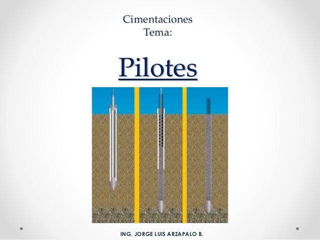 Cimentaciones Tema: Pilotes ING. JORGE LUIS ARZAPALO B.