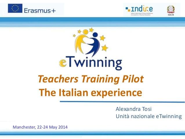 Teachers Training Pilot The Italian experience Alexandra Tosi Unità nazionale eTwinning Manchester, 22-24 May 2014