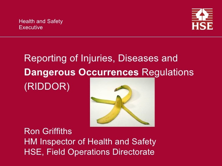 Health and SafetyExecutive  Reporting of Injuries, Diseases and  Dangerous Occurrences Regulations  (RIDDOR)  Ron Griffith...
