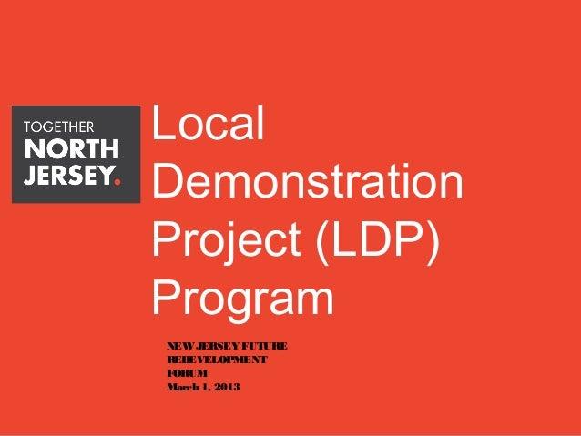 LocalDemonstrationProject (LDP)ProgramNEW JERSEY FUTUREREDEVELOPMENTFORUMMarch 1, 2013