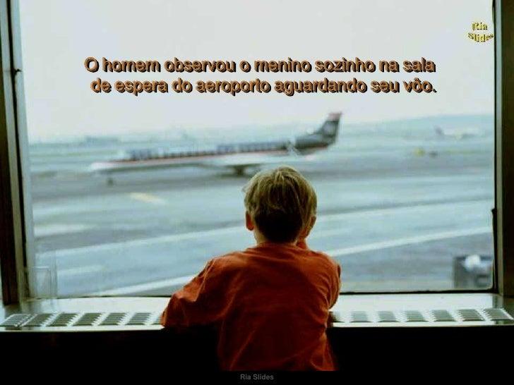 Ria Slides<br />O homem observou o menino sozinho na sala<br />de espera do aeroporto aguardando seu vôo.<br />