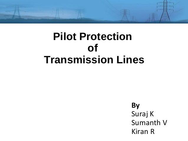 Pilot Protection of Transmission Lines  By Suraj K Sumanth V Kiran R