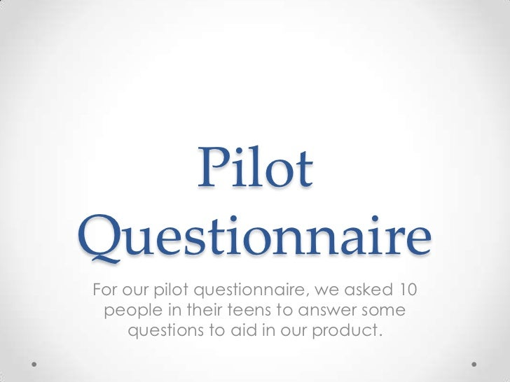 PilotQuestionnaireFor our pilot questionnaire, we asked 10 people in their teens to answer some    questions to aid in our...