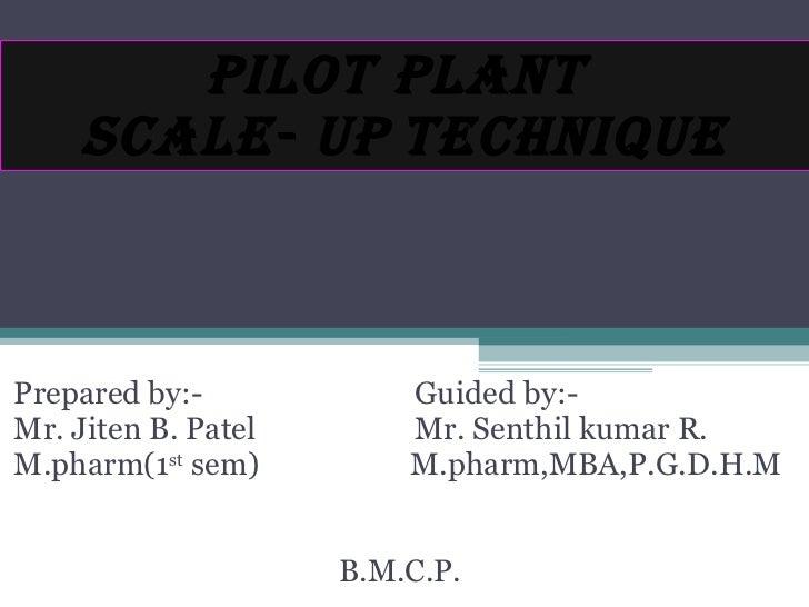 PILOT PLANT  SCALE- UP   TECHNIQUE Prepared by:-  Guided by:- Mr. Jiten B. Patel  Mr. Senthil kumar R.  M.pharm(1 st  sem)...