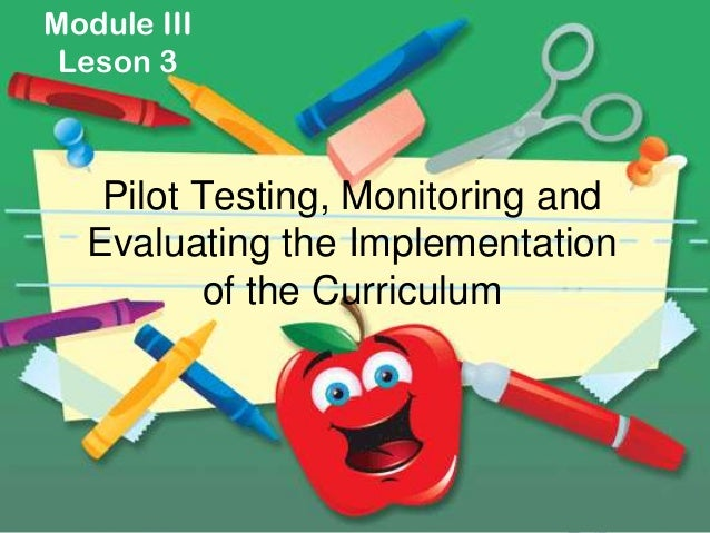 Module III Leson 3   Pilot Testing, Monitoring and  Evaluating the Implementation          of the Curriculum