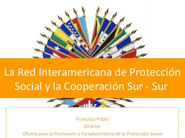 La Red Interamericana de Protección Social y la Cooperación Sur - Sur Francisco Pilotti Director Oficina para la Promoción...