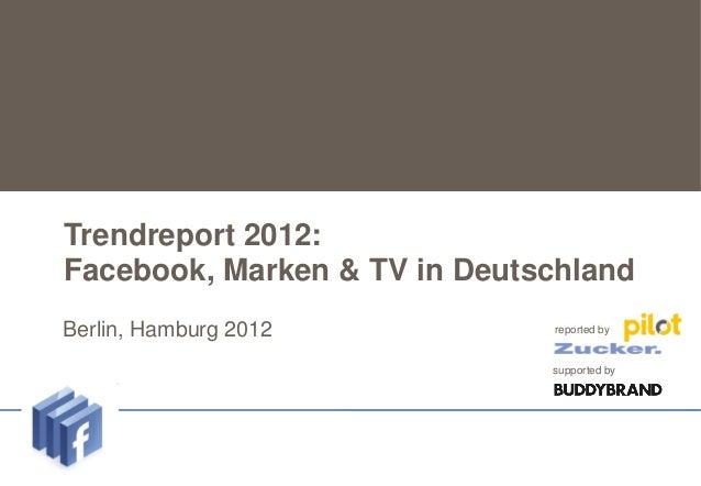 Trendreport 2012:   Facebook, Marken & TV in DeutschlandUntertitel    Berlin,   Hamburg 2012       reported by            ...