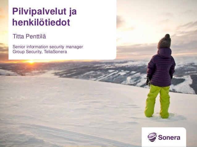 Pilvipalvelut ja henkilötiedot Titta Penttilä Senior information security manager Group Security, TeliaSonera