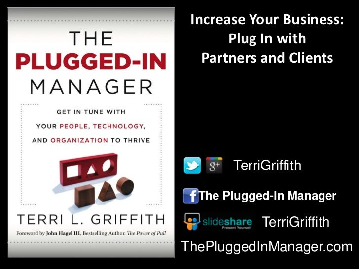 Increase Your Business:       Plug In with   Partners and Clients       TerriGriffith  The Plugged-In Manager            T...