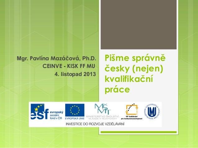 Mgr. Pavlína Mazáčová, Ph.D. CEINVE - KISK FF MU 4. listopad 2013  Pišme správně česky (nejen) kvalifikační práce