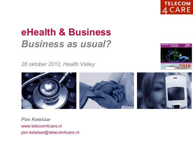 eHealth & Business Business as usual? 26 oktober 2010, Health Valley Pim Ketelaar www.telecom4care.nl pim.ketelaar@telecom...