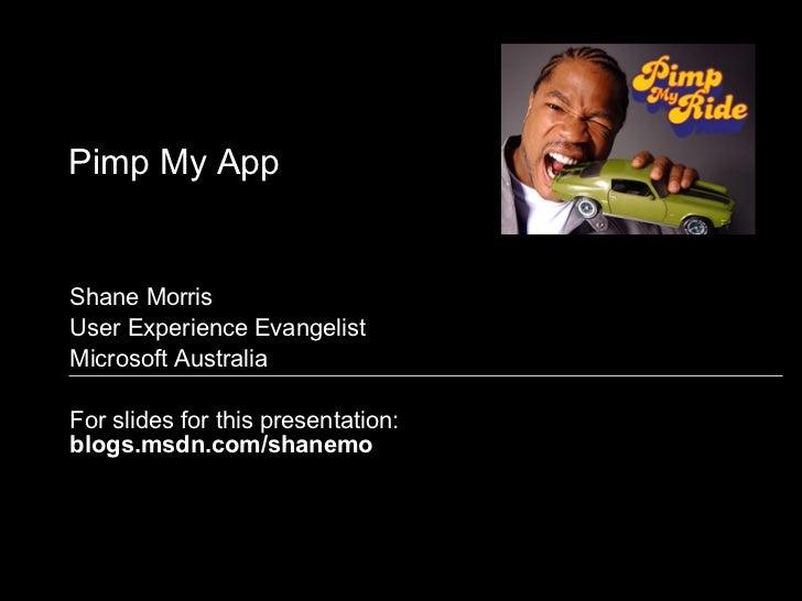 Pimp My App Shane Morris User Experience Evangelist Microsoft Australia For slides for this presentation: blogs.msdn.com/s...