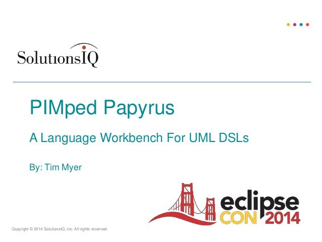 Copyright © 2014 SolutionsIQ, Inc. All rights reserved. By: Tim Myer PIMped Papyrus A Language Workbench For UML DSLs