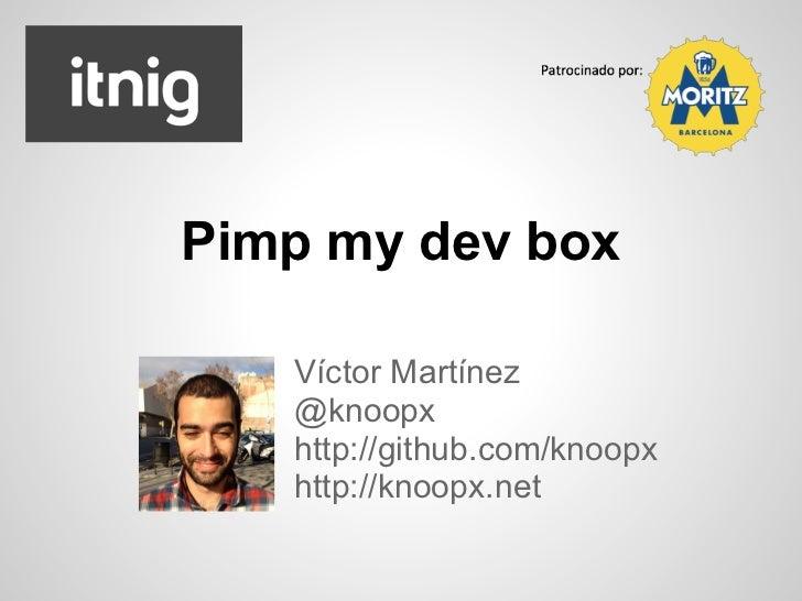Pimp my dev box   Víctor Martínez   @knoopx   http://github.com/knoopx   http://knoopx.net