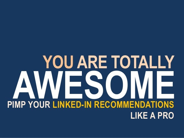 AWESOMEPIMP YOUR LINKED-IN RECOMMENDATIONS LIKE A PRO YOU ARE TOTALLY