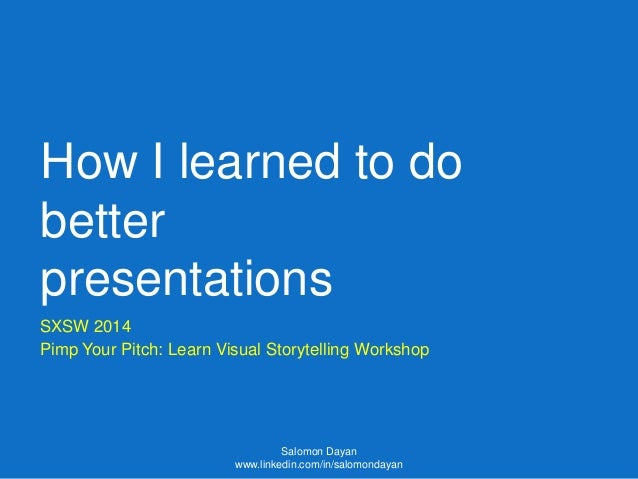 How I learned to do better presentations SXSW 2014 Pimp Your Pitch: Learn Visual Storytelling Workshop Salomon Dayan www.l...