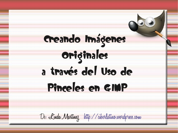 Creando Imágenes           Originales a través del Uso de    Pinceles en GIMPDe: Linda Martinez http://ciberlatino.wordpre...