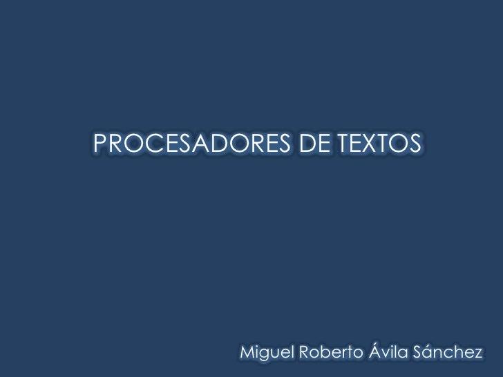 PROCESADORES DE TEXTOS<br />Miguel Roberto Ávila Sánchez<br />