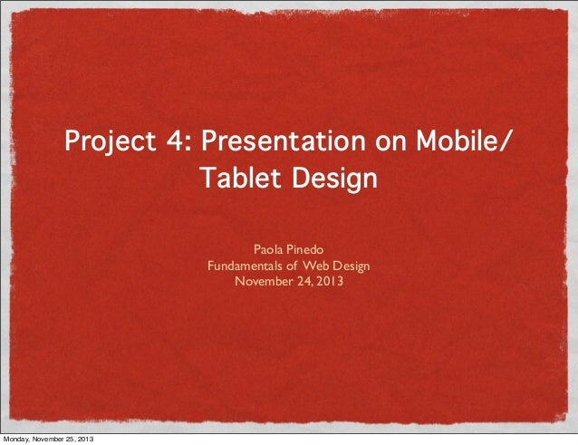 Project 4: Presentation on Mobile/ Tablet Design Paola Pinedo Fundamentals of Web Design November 24, 2013  Monday, Novemb...