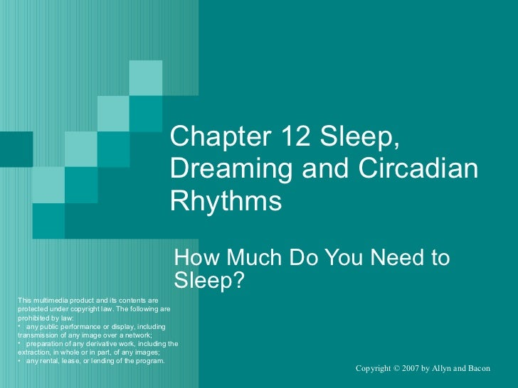 Chapter 12 Sleep, Dreaming and Circadian Rhythms How Much Do You Need to Sleep? <ul><li>This multimedia product and its co...