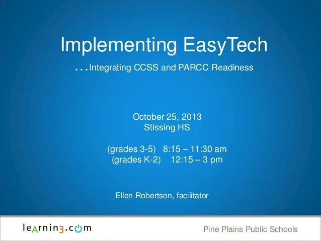 Implementing EasyTech …Integrating CCSS and PARCC Readiness  October 25, 2013 Stissing HS (grades 3-5) 8:15 – 11:30 am (gr...