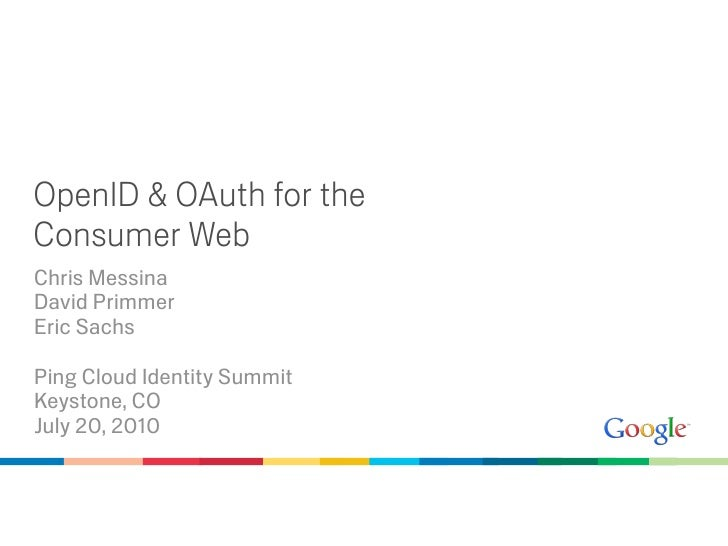 OpenID & OAuth for the Consumer Web Chris Messina David Primmer Eric Sachs  Ping Cloud Identity Summit Keystone, CO July 2...